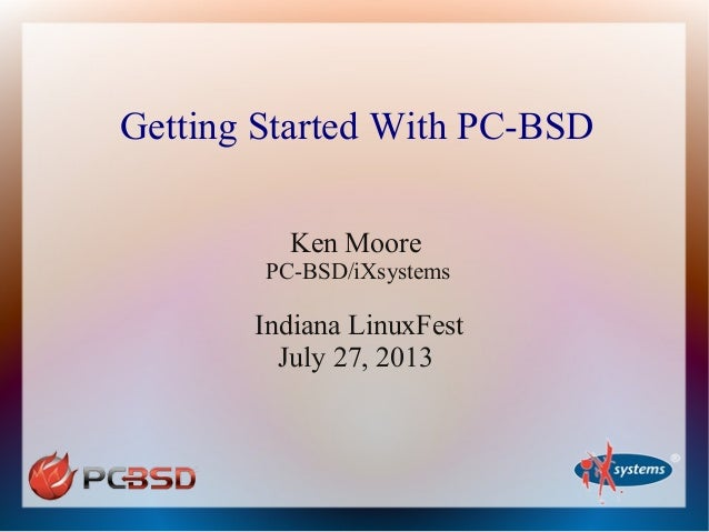 Getting Started With PC-BSD Ken Moore PC-BSD/iXsystems Indiana LinuxFest July 27, 2013