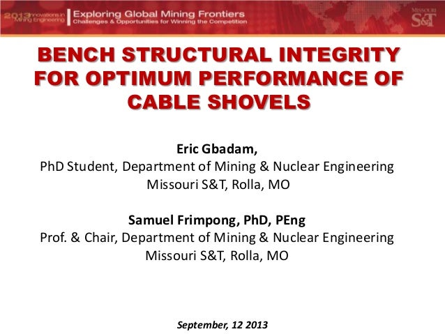 BENCH STRUCTURAL INTEGRITY FOR OPTIMUM PERFORMANCE OF CABLE SHOVELS Eric Gbadam, PhD Student, Department of Mining & Nucle...
