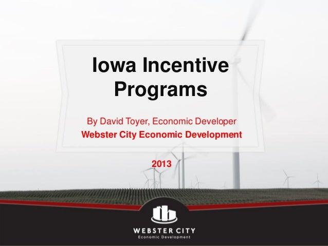 Iowa Incentive    Programs By David Toyer, Economic DeveloperWebster City Economic Development               2013