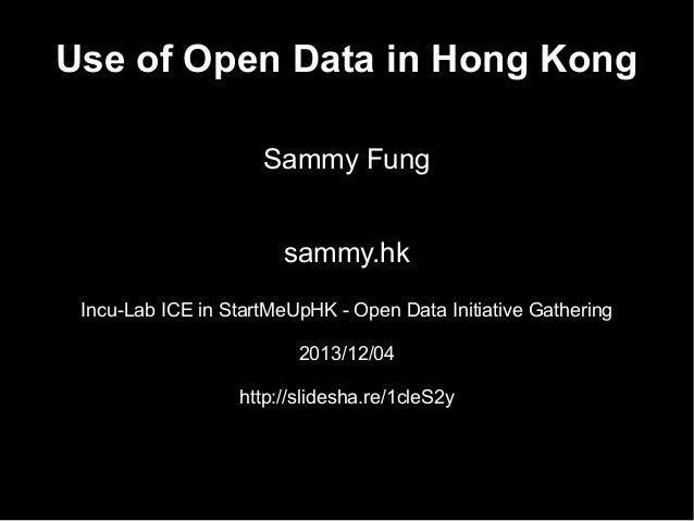 Use of Open Data in Hong Kong Sammy Fung sammy.hk Incu-Lab ICE in StartMeUpHK - Open Data Initiative Gathering 2013/12/04 ...