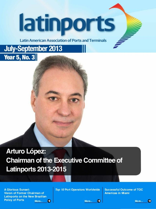 July-September 2013 Year 5, No. 3  Arturo López: Chairman of the Executive Committee of Latinports 2013-2015 A Glorious Su...