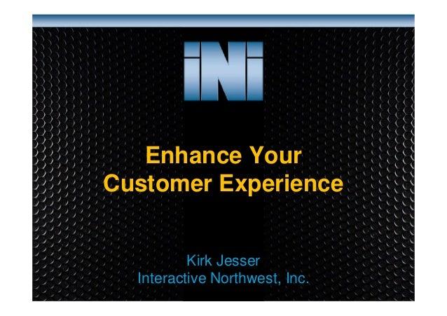 Enhance Your Customer Experience  Kirk Jesser Interactive Northwest, Inc. www.interactivenw.com