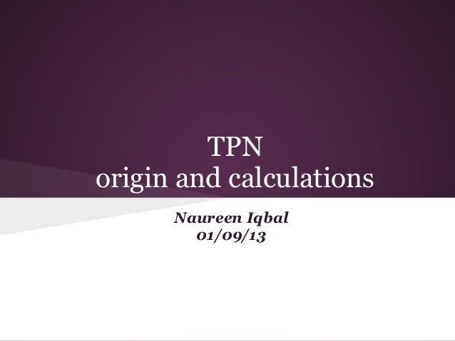 TPN origin and calculations Naureen Iqbal 01/09/13