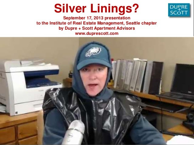 Silver Linings? September 17, 2013 presentation to the Institute of Real Estate Management, Seattle chapter by Dupre + Sco...