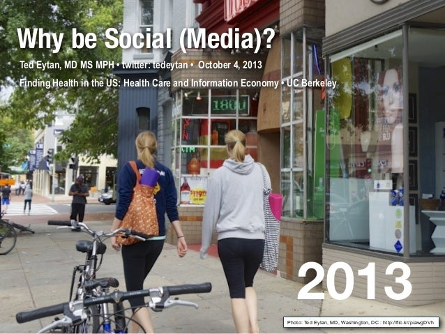 Why be Social (Media)? Ted Eytan, MD MS MPH • twitter: tedeytan • October 4, 2013 Finding Health in the US: Health Care an...