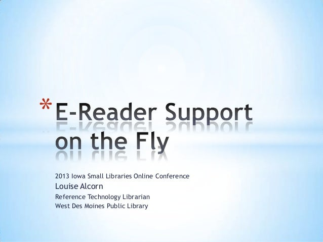 *    2013 Iowa Small Libraries Online Conference    Louise Alcorn    Reference Technology Librarian    West Des Moines Pub...