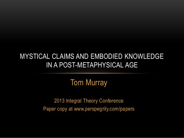 Tom Murray 2013 Integral Theory Conference Paper copy at www.perspegrity.com/papers MYSTICAL CLAIMS AND EMBODIED KNOWLEDGE...