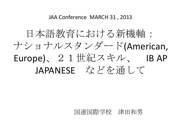 日本語教育における新機軸:ナショナルスタンダード(American,Europe)、21世紀スキル、 IB APJAPANESE などを通して国連国際学校 津田和男JAA Conference MARCH 31 , 2013