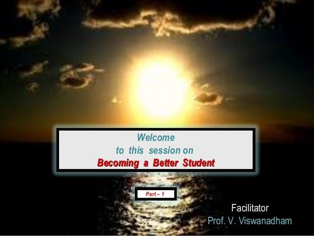 Welcome    to this session onBecoming a Better Student          Part – 1                              Facilitator         ...