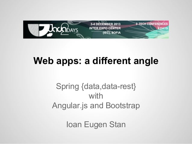 Web apps: a different angle Spring {data,data-rest} with Angular.js and Bootstrap Ioan Eugen Stan