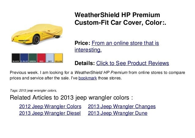 2013 Jeep Wrangler Colors. WeatherShield HP PremiumCustom Fit Car Cover,  Color:.Price: From An Online