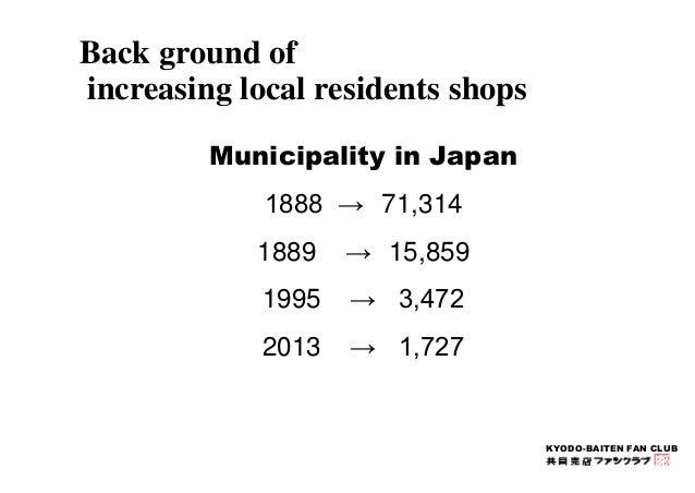 KYODO-BAITEN FAN CLUB  Back ground of  increasing local residents shops  Municipality in Japan  1888 → 71,314  1889 → 15,8...