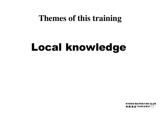 KYODO-BAITEN FAN CLUB  Themes of this training  Local knowledge