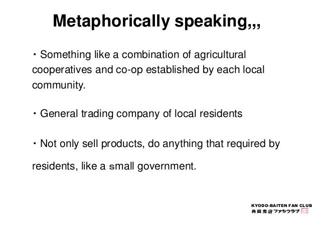 Metaphorically speaking,,,  ・Something like a combination of agricultural  cooperatives and co-op established by each loca...