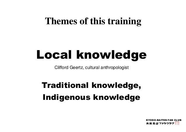 KYODO-BAITEN FAN CLUB  Themes of this training  Local knowledge  Clifford Geertz, cultural anthropologist  Traditional kno...