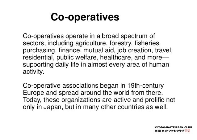 Co-operatives operate in a broad spectrum of  sectors, including agriculture, forestry, fisheries,  purchasing, finance, m...