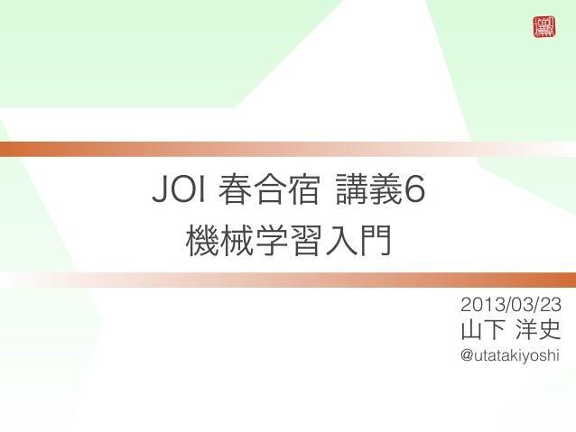 JOI 春合宿 講義6  機械学習入門              2013/03/23              山下 洋史              @utatakiyoshi