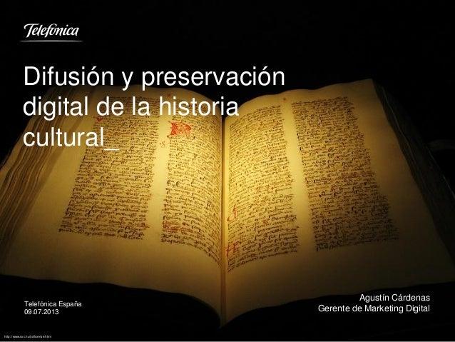 Difusión y preservación digital de la historia cultural_ Telefónica España 09.07.2013 Agustín Cárdenas Gerente de Marketin...