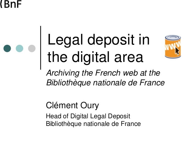 Legal deposit in the digital area Archiving the French web at the Bibliothèque nationale de France Clément Oury Head of Di...