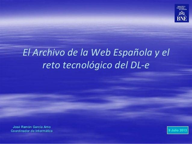 El Archivo de la Web Española y el reto tecnológico del DL-e José Ramón García Amo Coordinador de Informática 9 Julio 2013
