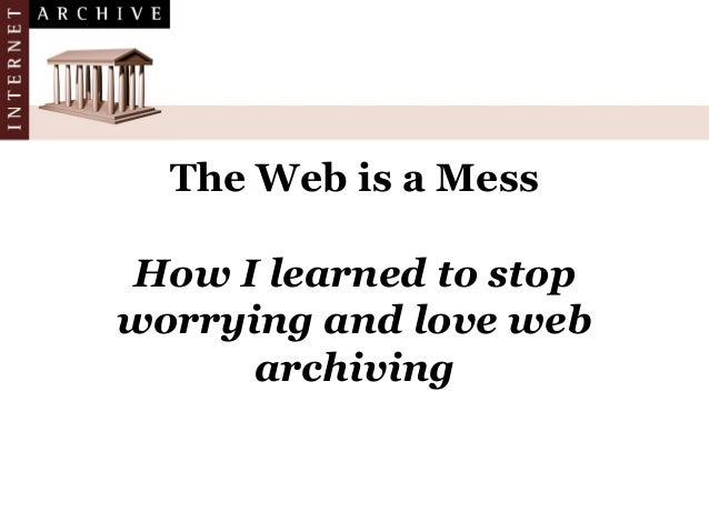 The Web is a Mess How I learned to stop worrying and love web archiving