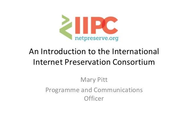 AnIntroductiontotheInternational InternetPreservationConsortium MaryPitt ProgrammeandCommunications Officer