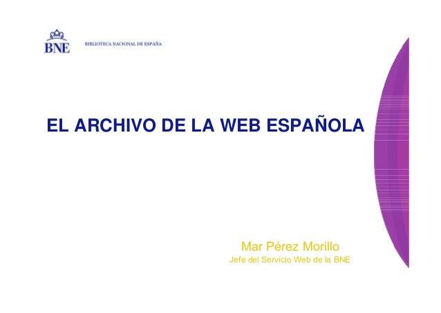 EL ARCHIVO DE LA WEB ESPAÑOLA BIBLIOTECA NACIONAL DE ESPAÑA Mar Pérez Morillo Jefe del Servicio Web de la BNE