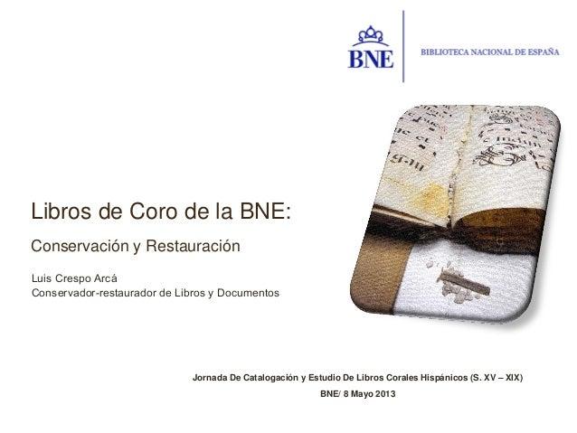 Jornada De Catalogación y Estudio De Libros Corales Hispánicos (S. XV – XIX)BNE/ 8 Mayo 2013Libros de Coro de la BNE:Conse...