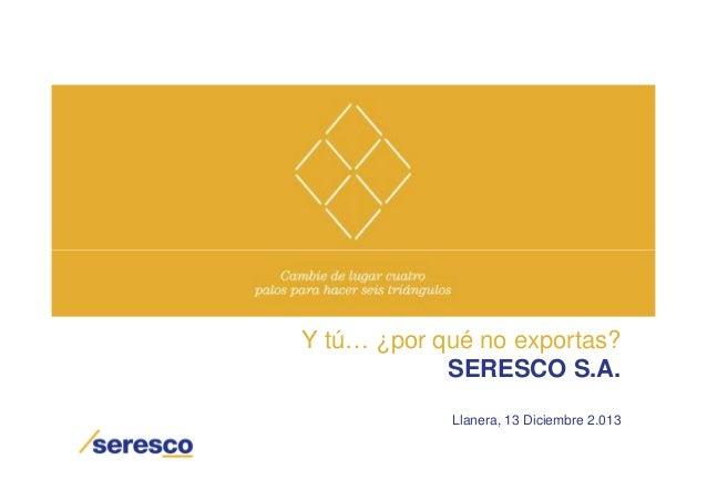 Y tú… ¿por qué no exportas? SERESCO S.A. Llanera, 13 Diciembre 2.013
