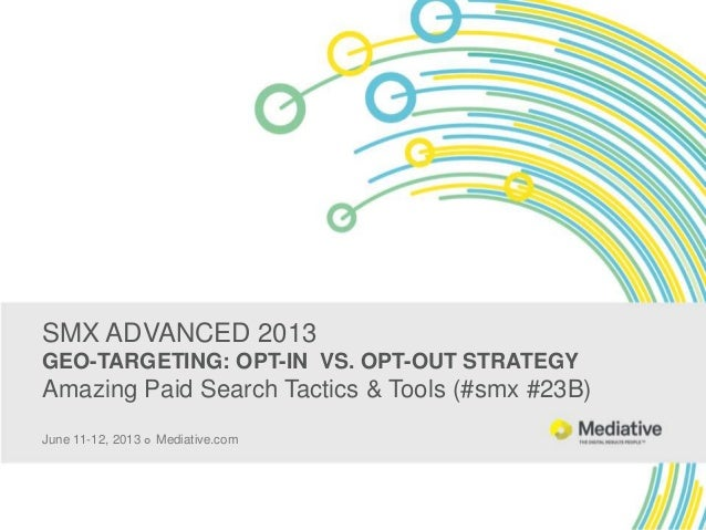 SMX ADVANCED 2013 GEO-TARGETING: OPT-IN VS. OPT-OUT STRATEGY Amazing Paid Search Tactics & Tools (#smx #23B) June 11-12, 2...