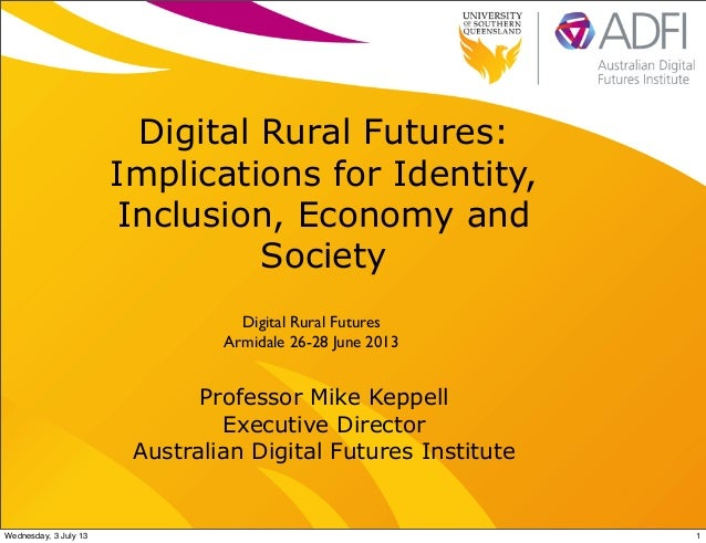 Digital Rural Futures: Implications for Identity, Inclusion, Economy and Society Professor Mike Keppell Executive Director...