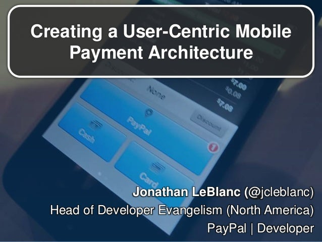 Creating a User-Centric MobilePayment ArchitectureJonathan LeBlanc (@jcleblanc)Head of Developer Evangelism (North America...
