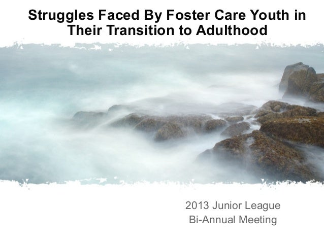 Struggles Faced By Foster Care Youth in Their Transition to Adulthood  2013 Junior League Bi-Annual Meeting