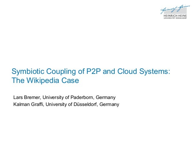 Symbiotic Coupling of P2P and Cloud Systems: The Wikipedia Case Lars Bremer, University of Paderborn, Germany Kalman Graff...