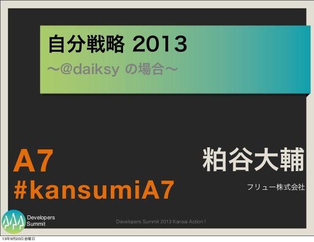 Summit Developers Developers Summit 2013 Kansai Action ! 自分戦略 2013 ∼@daiksy の場合∼ 粕谷大輔 フリュー株式会社 #kansumiA7 A7 13年9月20日金曜日