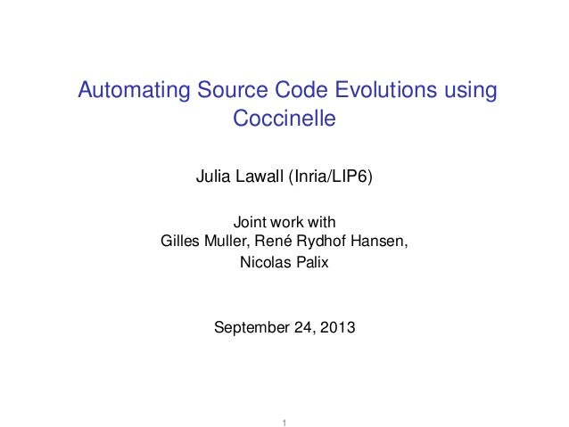 Automating Source Code Evolutions using Coccinelle Julia Lawall (Inria/LIP6) Joint work with Gilles Muller, René Rydhof Ha...