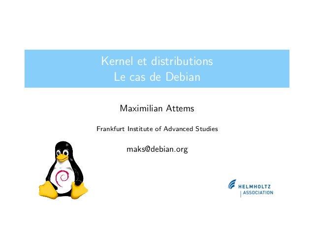 Kernel et distributions Le cas de Debian Maximilian Attems Frankfurt Institute of Advanced Studies maks@debian.org