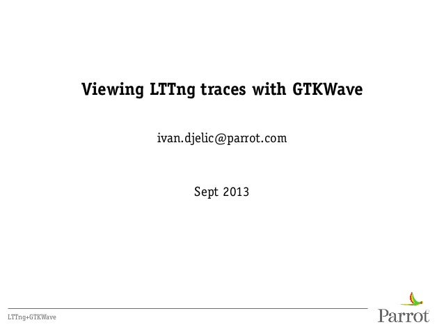 Viewing LTTng traces with GTKWave ivan.djelic@parrot.com Sept 2013 LTTng+GTKWave