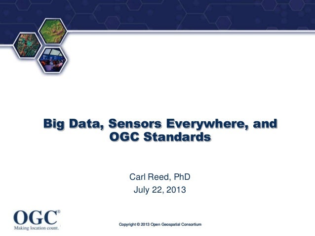 ®  Big Data, Sensors Everywhere, and OGC Standards Carl Reed, PhD July 22, 2013  Copyright © 2013 Open Geospatial Consorti...