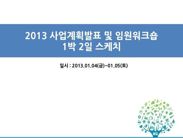 2013 사업계획발표 및 임원워크숍      1박 2일 스케치    일시 : 2013.01.04(금)~01.05(토)