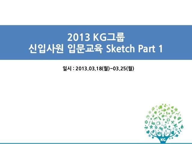2013 KG그룹신입사원 입문교육 Sketch Part 1     일시 : 2013.03.18(월)~03.25(월)