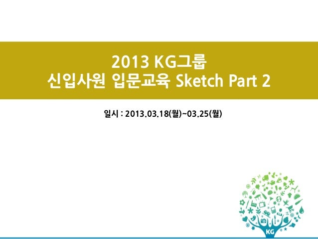 2013 KG그룹신입사원 입문교육 Sketch Part 2     일시 : 2013.03.18(월)~03.25(월)
