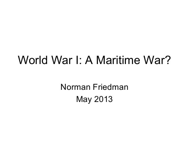 World War I: A Maritime War? Norman Friedman May 2013
