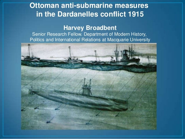 Ottoman anti-submarine measures in the Dardanelles conflict 1915 Harvey Broadbent Senior Research Fellow. Department of Mo...