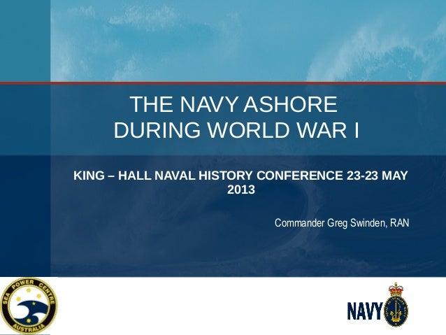 THE NAVY ASHORE DURING WORLD WAR I KING – HALL NAVAL HISTORY CONFERENCE 23-23 MAY 2013 Commander Greg Swinden, RAN