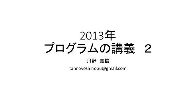2013年 プログラムの講義 2 丹野 嘉信 tannoyoshinobu@gmail.com