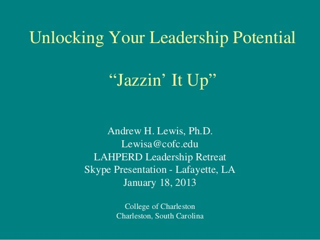 """Unlocking Your Leadership Potential            """"Jazzin' It Up""""           Andrew H. Lewis, Ph.D.              Lewisa@cofc.e..."""