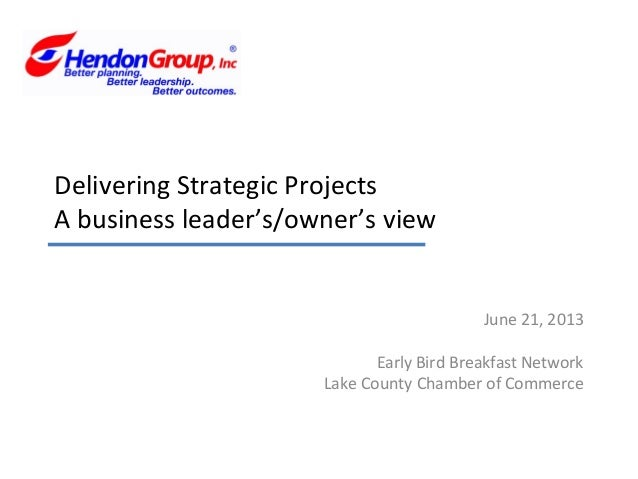 Delivering Strategic ProjectsA business leader's/owner's viewJune 21, 2013Early Bird Breakfast NetworkLake County Chamber ...