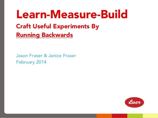 Learn-Measure-Build Craft Useful Experiments By Running Backwards Jason Fraser & Janice Fraser February 2014