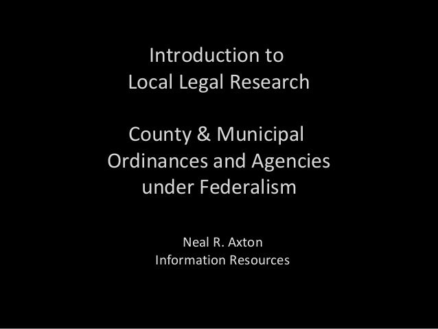 Introduction to Local Legal Research County & Municipal Ordinances and Agencies under Federalism Neal R. Axton Information...